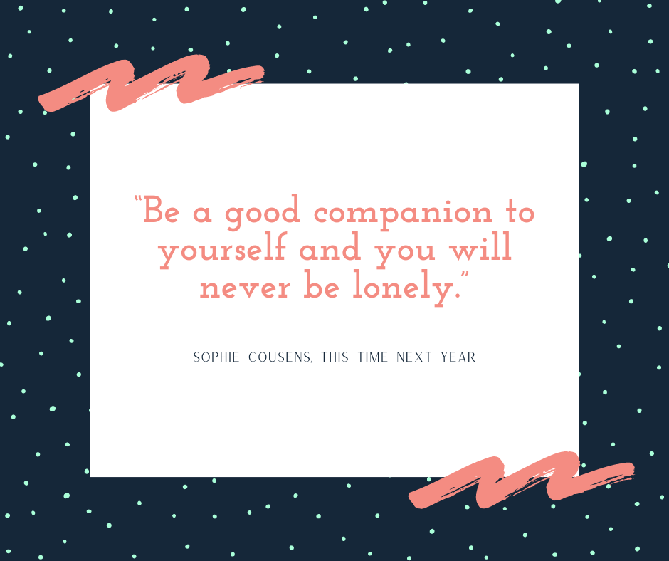 """""""be a good companion to yourself and you will never be lonely"""" Sophie Cousens, This Time Next Year"""